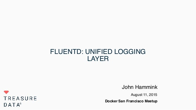 FLUENTD: UNIFIED LOGGING LAYER John Hammink August 11, 2015 Docker San Francisco Meetup