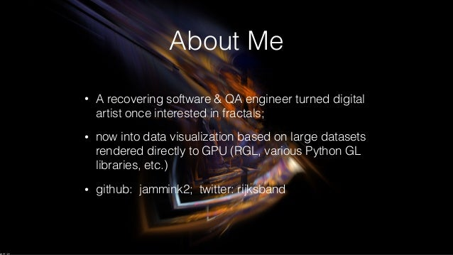 About Me • A recovering software & QA engineer turned digital artist once interested in fractals; • now into data visualiz...