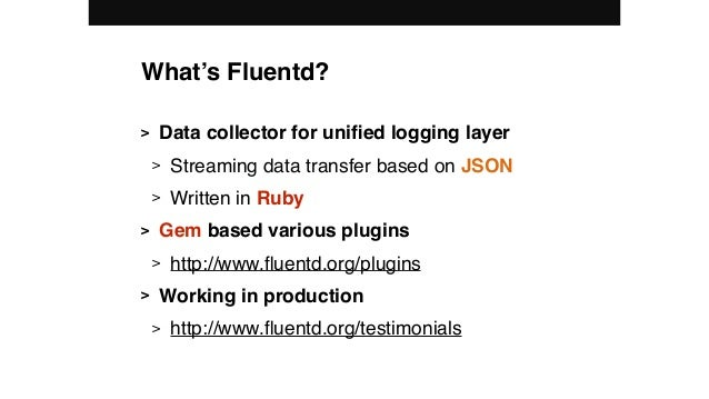 What's Fluentd? > Data collector for unified logging layer > Streaming data transfer based on JSON > Written in Ruby > Gem ...