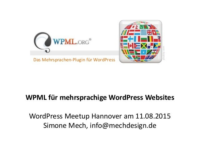 WPML für mehrsprachige WordPress Websites WordPress Meetup Hannover am 11.08.2015 Simone Mech, info@mechdesign.de Das Mehr...