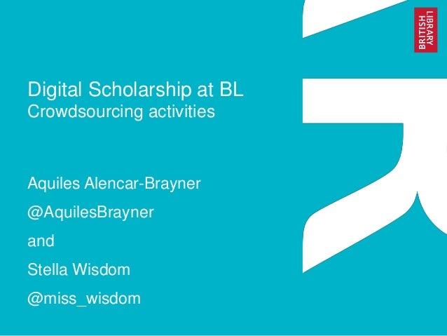 Digital Scholarship at BL Crowdsourcing activities Aquiles Alencar-Brayner @AquilesBrayner and Stella Wisdom @miss_wisdom