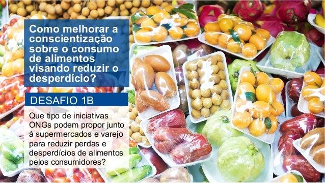 Como melhorar a conscientização sobre o consumo de alimentos visando reduzir o desperdício? DESAFIO 1B Que tipo de iniciat...