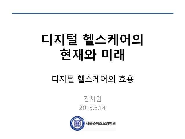 디지털 헬스케어의 현재와 미래 디지털 헬스케어의 효용 김치원 2015.8.14