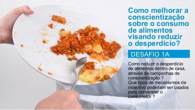 Como melhorar a conscientização sobre o consumo de alimentos visando reduzir o desperdício? DESAFIO 1A Como reduzir o desp...