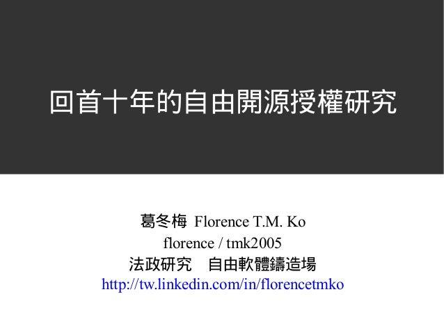 回首十年的自由開源授權研究 葛冬梅 Florence T.M. Ko florence / tmk2005 法政研究 自由軟體鑄造場 http://tw.linkedin.com/in/florencetmko