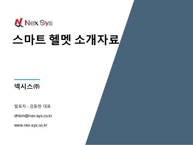 발표자 : 김동현 대표 dhkim@nex-sys.co.kr www.nex-sys.co.kr 넥시스㈜ 스마트 헬멧 소개자료