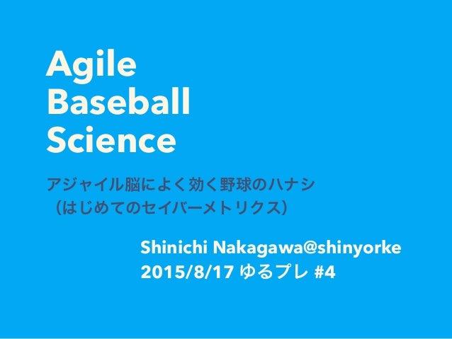 Agile Baseball Science アジャイル脳によく効く野球のハナシ (はじめてのセイバーメトリクス) Shinichi Nakagawa@shinyorke 2015/8/17 ゆるプレ #4