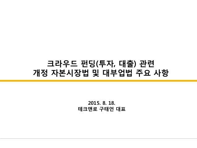 크라우드 펀딩(투자, 대출) 관련 개정 자본시장법 및 대부업법 주요 사항 2015. 8. 18. 테크앤로 구태언 대표