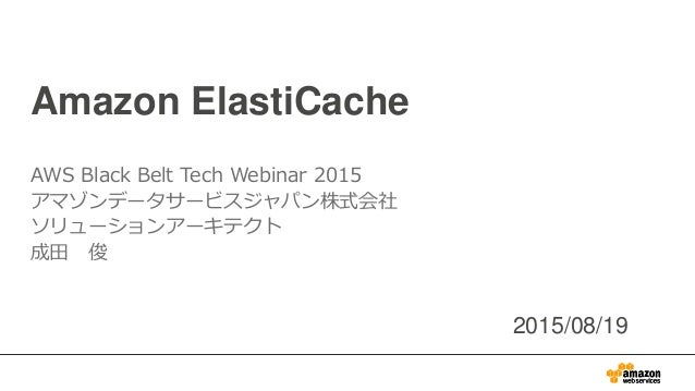 Amazon ElastiCache AWS Black Belt Tech Webinar 2015 アマゾンデータサービスジャパン株式会社 ソリューションアーキテクト 成田 俊 2015/08/19