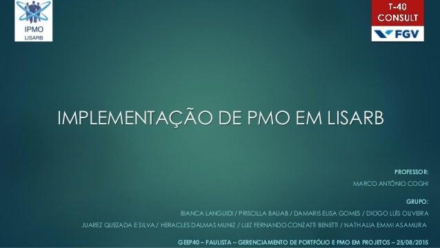 IMPLEMENTAÇÃO DE PMO EM LISARB PROFESSOR: MARCO ANTÔNIO COGHI GRUPO: BIANCA LANGUIDI / PRISCILLA BAUAB / DAMARIS ELISA GOM...