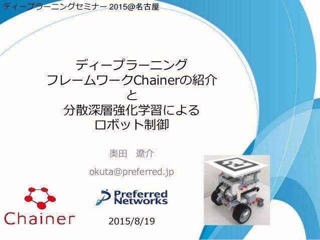 ディープラーニング フレームワークChainerの紹介 と 分散深層強化学習による ロボット制御 奥田 遼介 okuta@preferred.jp 2015/8/19 ディープラーニングセミナー 2015@名古屋