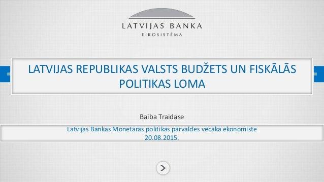 PREZENTĀCIJAS NOSAUKUMS Baiba Traidase LATVIJAS REPUBLIKAS VALSTS BUDŽETS UN FISKĀLĀS POLITIKAS LOMA Latvijas Bankas Monet...
