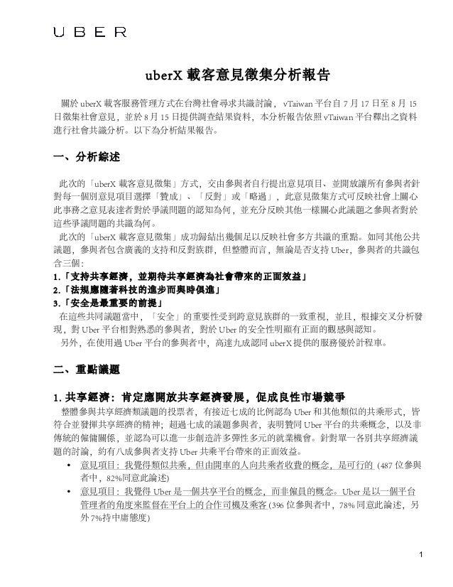 1 uberX 載客意見徵集分析報告 關於 uberX 載客服務管理方式在台灣社會尋求共識討論, vTaiwan 平台自 7 月 17 日至 8 月 15 日徵集社會意見,並於 8 月 15 日提供調查結果資料,本分析報告依照 vTaiwan ...