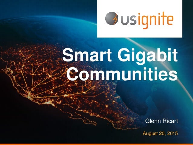 Smart Gigabit Communities Glenn Ricart August 20, 2015