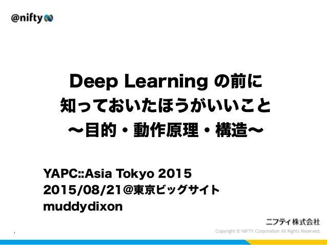 Deep Learning の前に 知っておいたほうがいいこと ∼目的・動作原理・構造∼ 1 YAPC::Asia Tokyo 2015 2015/08/21@東京ビッグサイト muddydixon