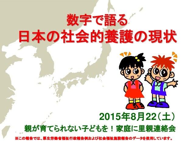 数字で語る 日本の社会的養護の現状 2015年8月22(土) 親が育てられない子どもを!家庭に里親連絡会 ※この報告では、厚生労働省福祉行政報告例および社会福祉施設報告のデータを使用しています。