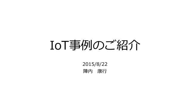 IoT事例のご紹介 2015/8/22 陣内 康行