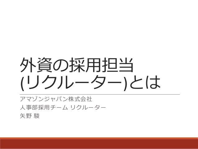 外資の採用担当 (リクルーター)とは アマゾンジャパン株式会社 人事部採用チーム リクルーター 矢野 駿