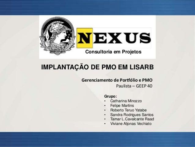 1 Consultoria em Projetos IMPLANTAÇÃO DE PMO EM LISARB Gerenciamento de Portfólio e PMO Paulista – GEEP 40 Grupo: • Cathar...