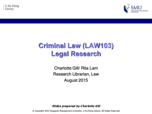 Criminal Law (LAW103) Legal Research Charlotte Gill/ Rita Lam Research Librarian, Law August 2015 © Copyright 2015 Singapo...