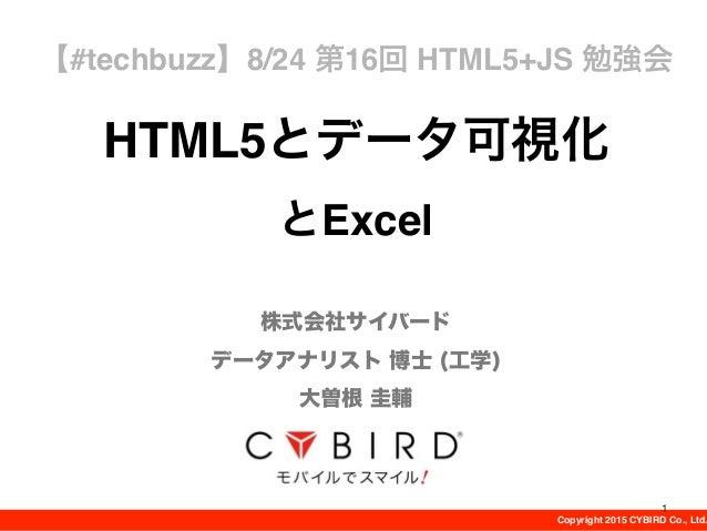 Copyright 2015 CYBIRD Co., Ltd. HTML5とデータ可視化 とExcel 株式会社サイバード データアナリスト 博士 (工学) 大曽根 圭輔 【#techbuzz】8/24 第16回 HTML5+JS 勉強会 1