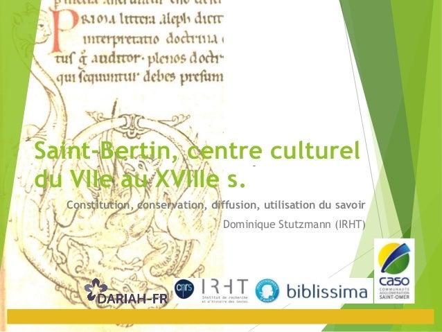 Saint-Bertin, centre culturel du VIIe au XVIIIe s. Constitution, conservation, diffusion, utilisation du savoir Dominique ...
