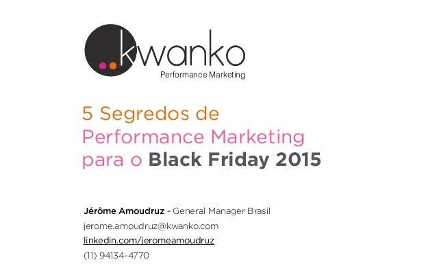 5 Segredos de Performance Marketing para o Black Friday 2015 Jérôme Amoudruz - General Manager Brasil jerome.amoudruz@kwan...