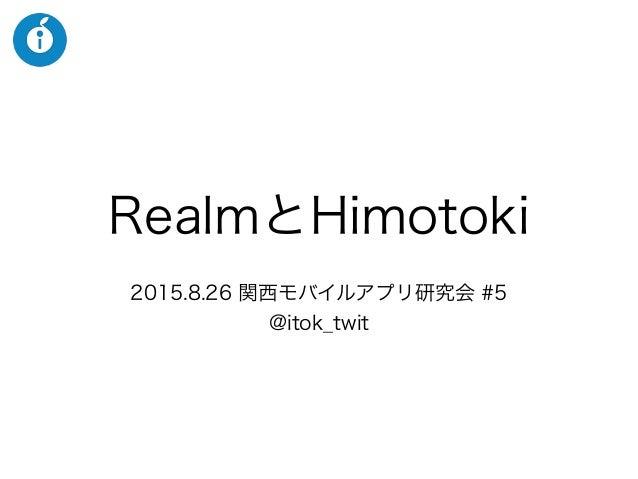 RealmとHimotoki 2015.8.26 関西モバイルアプリ研究会 #5 @itok_twit
