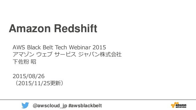 1 @awscloud_jp #awsblackbelt Amazon Redshift AWS Black Belt Tech Webinar 2015 アマゾン ウェブ サービス ジャパン株式会社 下佐粉 昭 2015/08/26 (201...