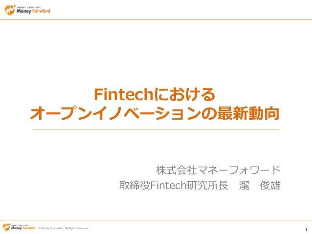 1 © Money Forward Inc. All Rights Reserved Fintechにおける オープンイノベーションの最新動向 株式会社マネーフォワード 取締役Fintech研究所長 瀧 俊雄
