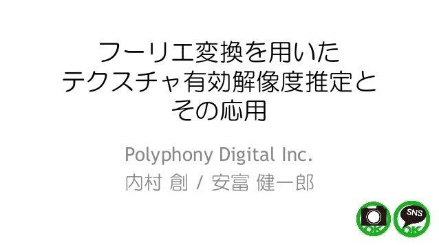 フーリエ変換を用いた テクスチャ有効解像度推定と その応用 Polyphony Digital Inc. 内村 創 / 安富 健一郎