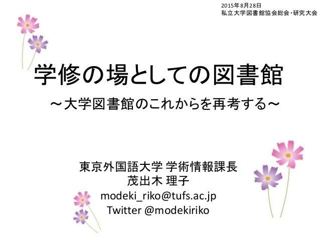 2015年8月28日 私立大学図書館協会総会・研究大会 学修の場としての図書館 ~大学図書館のこれからを再考する~ 東京外国語大学 学術情報課長 茂出木 理子 modeki_riko@tufs.ac.jp Twitter @modekiriko