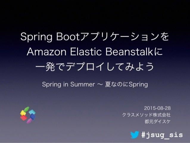 Spring Bootアプリケーションを Amazon Elastic Beanstalkに 一発でデプロイしてみよう Spring in Summer ∼ 夏なのにSpring 2015-08-28 クラスメソッド株式会社 都元ダイスケ #...