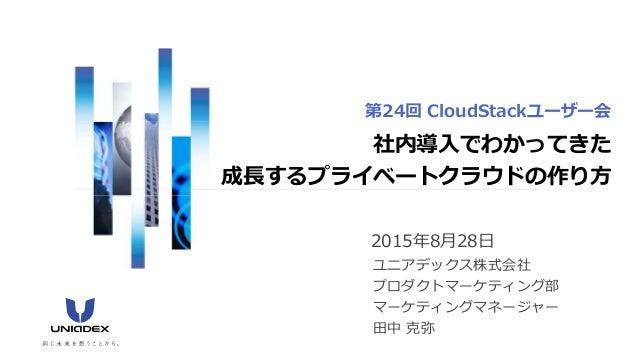 2015年8月28日 ユニアデックス株式会社 プロダクトマーケティング部 マーケティングマネージャー 田中 克弥 社内導入でわかってきた 成⻑するプライベートクラウドの作り方 第24回 CloudStackユーザー会