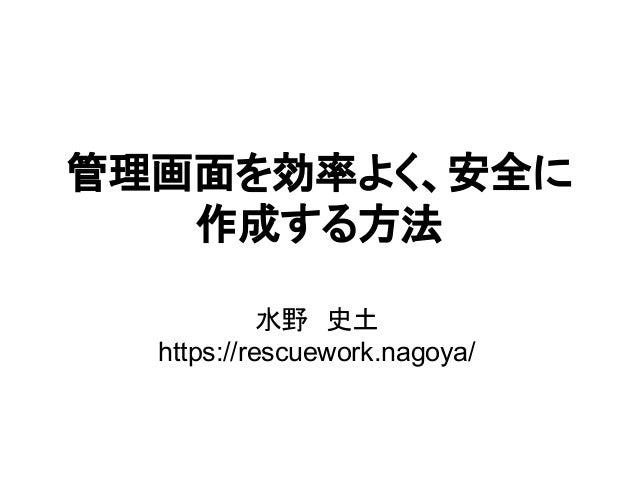 管理画面を効率よく、安全に 作成する方法 水野 史土 https://rescuework.nagoya/