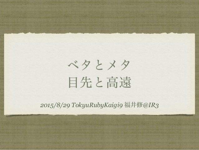 ベタとメタ 目先と高遠 2015/8/29 TokyuRubyKaigi9 福井修@IR3