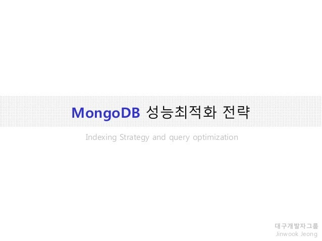 MongoDB 성능최적화 전략 대구개발자그룹 Jinwook Jeong Indexing Strategy and query optimization