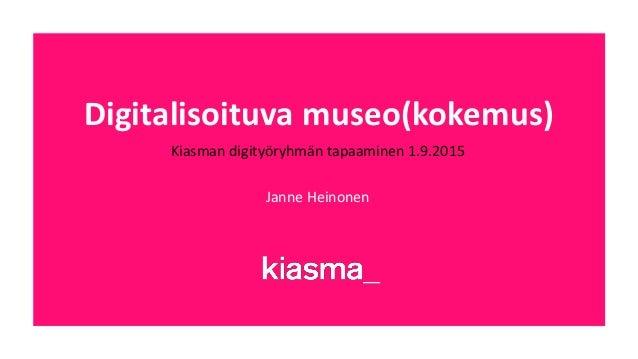 Digitalisoituva museo(kokemus) Kiasman digityöryhmän tapaaminen 1.9.2015 Janne Heinonen
