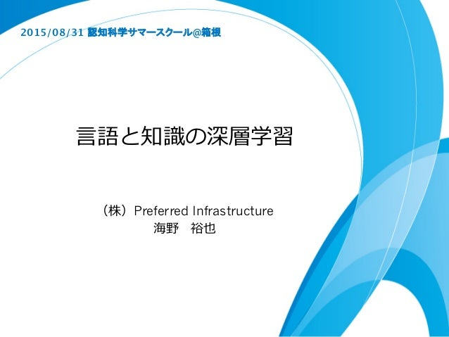 ⾔言語と知識識の深層学習 (株)Preferred Infrastructure 海野 裕也 2015/08/31 認知科学サマースクール@箱根