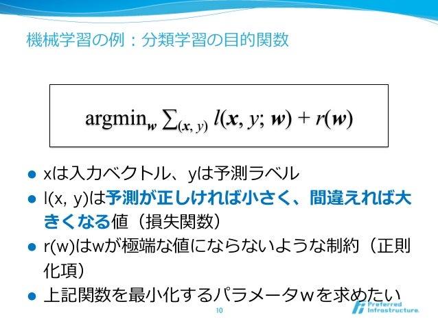 機械学習の例例:分類学習の⽬目的関数 10 argminw ∑(x, y) l(x, y; w) + r(w) l xは⼊入⼒力力ベクトル、yは予測ラベル l l(x, y)は予測が正しければ⼩小さく、間違えれば⼤大 きくなる値(損失...