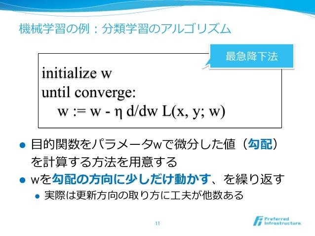 機械学習の例例:分類学習のアルゴリズム l ⽬目的関数をパラメータwで微分した値(勾配) を計算する⽅方法を⽤用意する l wを勾配の⽅方向に少しだけ動かす、を繰り返す l 実際は更更新⽅方向の取り⽅方に⼯工夫が他数ある 11 i...