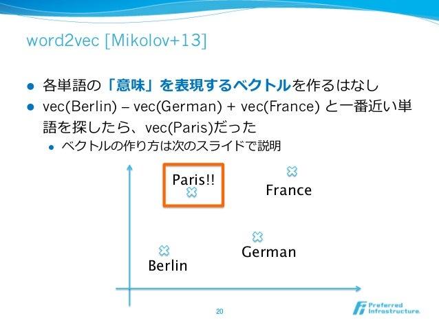 word2vec [Mikolov+13] l 各単語の「意味」を表現するベクトルを作るはなし l vec(Berlin) – vec(German) + vec(France) と⼀一番近い単 語を探したら、vec(Paris)だった...