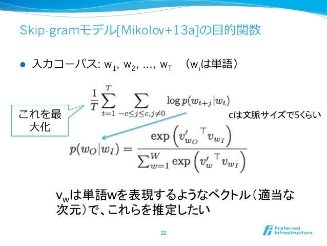 Skip-gramモデル[Mikolov+13a]の⽬目的関数 l ⼊入⼒力力コーパス: w1, w2, …, wT (wiは単語) 22 これを最 ⼤大化 vwは単語wを表現するようなベクトル(適当な 次元)で、これらを推定したい ...
