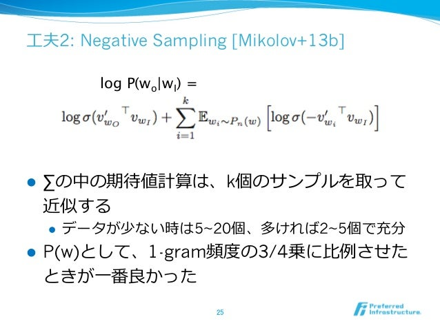 ⼯工夫2: Negative Sampling [Mikolov+13b] l ∑の中の期待値計算は、k個のサンプルを取って 近似する l データが少ない時は5~20個、多ければ2~5個で充分 l P(w)として、1-gram頻度度...