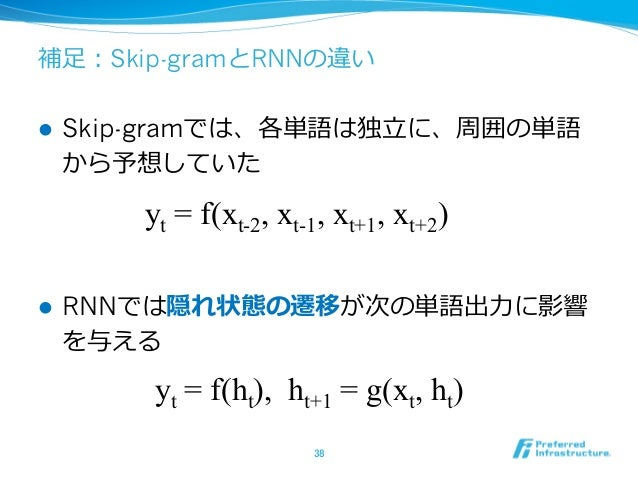 補⾜足:Skip-gramとRNNの違い l Skip-gramでは、各単語は独⽴立立に、周囲の単語 から予想していた l RNNでは隠れ状態の遷移が次の単語出⼒力力に影響 を与える 38 yt = f(ht), ht+1 = g(x...