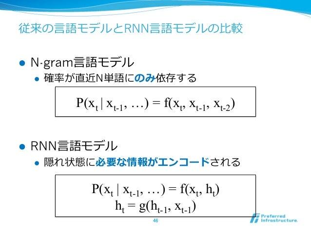 従来の⾔言語モデルとRNN⾔言語モデルの⽐比較 l N-gram⾔言語モデル l 確率率率が直近N単語にのみ依存する l RNN⾔言語モデル l 隠れ状態に必要な情報がエンコードされる 46 P(xt   xt-1, …) =...
