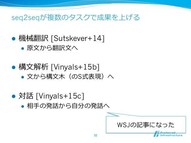 seq2seqが複数のタスクで成果を上げる l 機械翻訳 [Sutskever+14] l 原⽂文から翻訳⽂文へ l 構⽂文解析 [Vinyals+15b] l ⽂文から構⽂文⽊木(のS式表現)へ l 対話 [Viny...