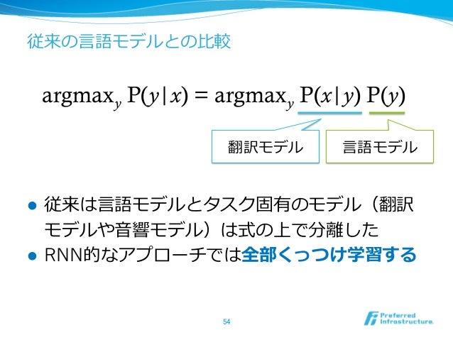 従来の⾔言語モデルとの⽐比較 l 従来は⾔言語モデルとタスク固有のモデル(翻訳 モデルや⾳音響モデル)は式の上で分離離した l RNN的なアプローチでは全部くっつけ学習する 54 argmaxy P(y x) = argmaxy P(...
