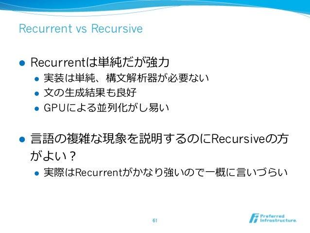 Recurrent vs Recursive l Recurrentは単純だが強⼒力力 l 実装は単純、構⽂文解析器が必要ない l ⽂文の⽣生成結果も良良好 l GPUによる並列列化がし易易い l ⾔言語の複雑な現象を説明す...