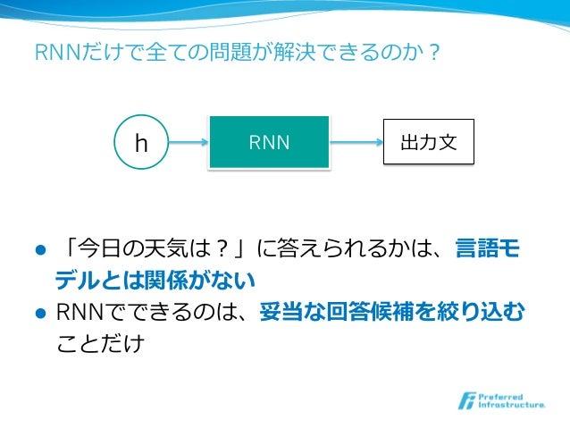 RNNだけで全ての問題が解決できるのか? l 「今⽇日の天気は?」に答えられるかは、⾔言語モ デルとは関係がない l RNNでできるのは、妥当な回答候補を絞り込む ことだけ h RNN 出⼒力力⽂文